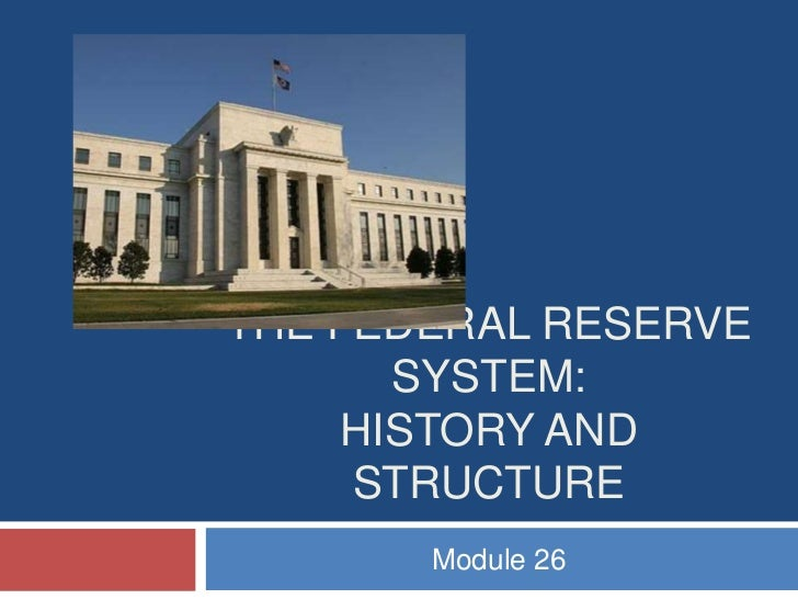 THE FEDERAL RESERVE       SYSTEM:     HISTORY AND     STRUCTURE       Module 26