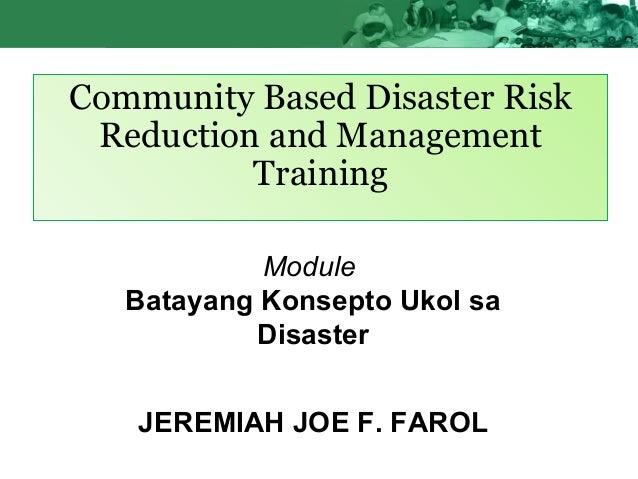 Community Based Disaster Risk Reduction and Management Training Module Batayang Konsepto Ukol sa Disaster JEREMIAH JOE F. ...