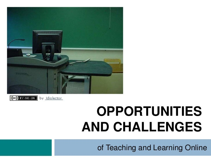 OPPORTUNITIESAND CHALLENGES of Teaching and Learning Online