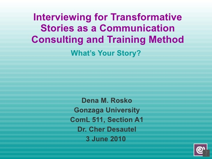 Interviewing for Transformative Stories as a Communication Consulting and Training Method What's Your Story? Dena M. Rosko...