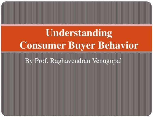 By Prof. Raghavendran VenugopalUnderstandingConsumer Buyer Behavior