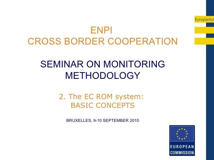 EuropeAid          ENPICROSS BORDER COOPERATION  SEMINAR ON MONITORING      METHODOLOGY     2. The EC ROM system:        B...