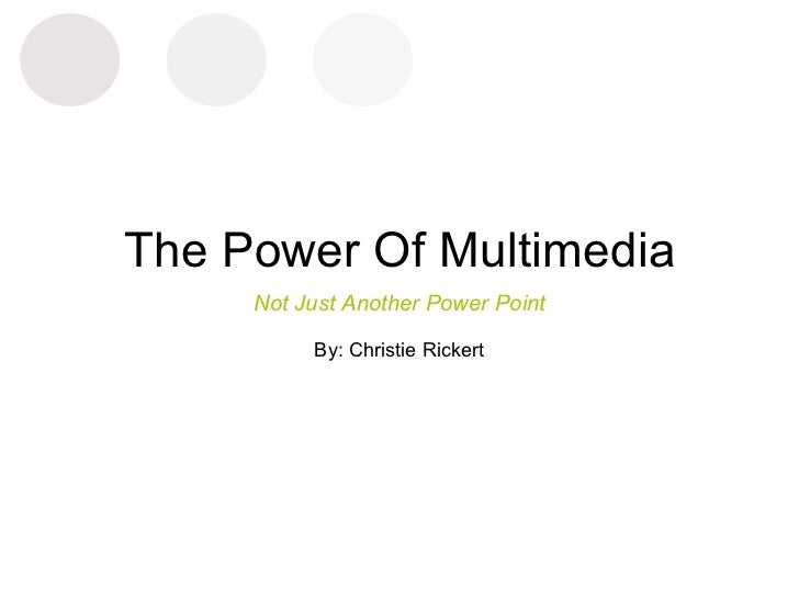 The Power Of Multimedia Not Just Another Power Point By: Christie Rickert