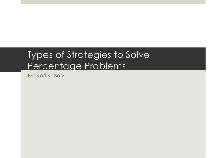 Types of Strategies to SolvePercentage ProblemsBy: Kari Knisely