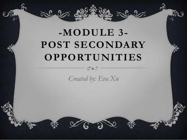 -MODULE 3-POST SECONDARY OPPORTUNITIES   Created by: Eva Xu