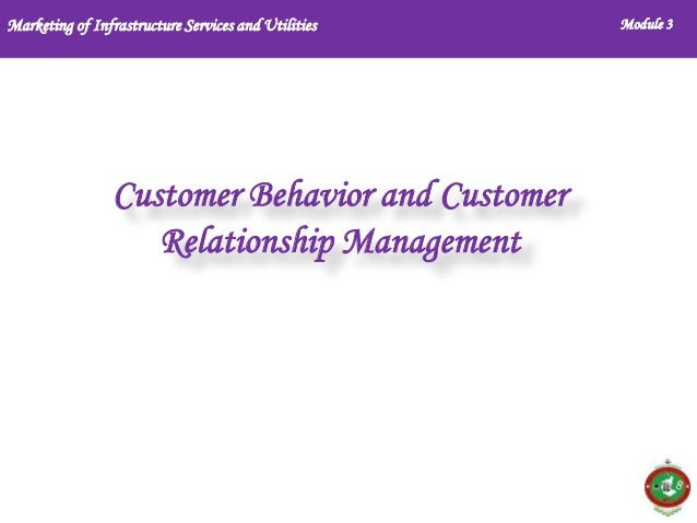 Marketing of Infrastructure Services and Utilities  Customer Behavior and Customer Relationship Management  Module 3