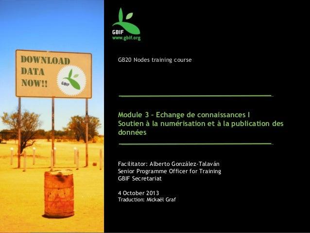 GB20 Nodes training course Module 3 – Echange de connaissances I Soutien à la numérisation et à la publication des données...