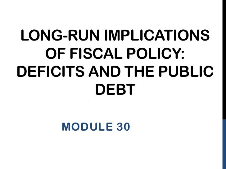 LONG-RUN IMPLICATIONS   OF FISCAL POLICY:DEFICITS AND THE PUBLIC          DEBT     MODULE 30