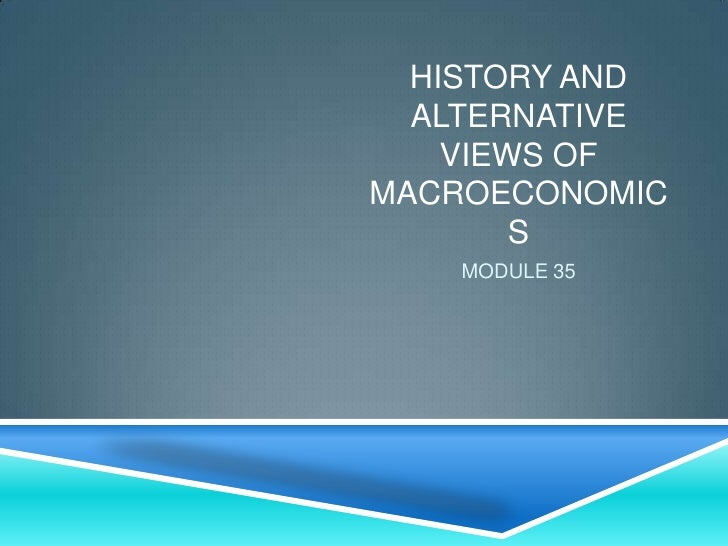 HISTORY AND  ALTERNATIVE    VIEWS OFMACROECONOMIC        S    MODULE 35