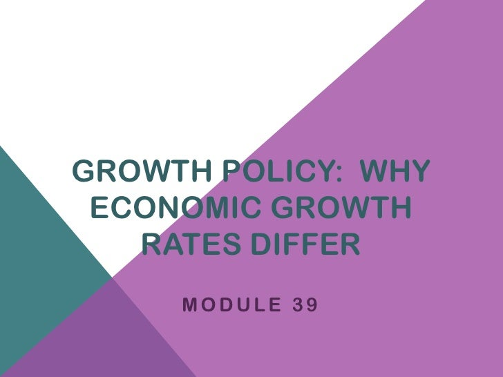 GROWTH POLICY: WHY ECONOMIC GROWTH   RATES DIFFER     MODULE 39