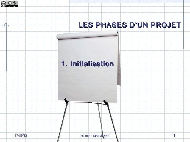 Frédéric SIMONNET 117/09/13 LES PHASES D'UN PROJETLES PHASES D'UN PROJET 1. Initialisation1. Initialisation