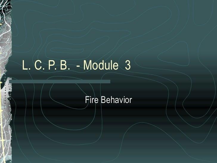 L. C. P. B.  - Module  3 Fire Behavior