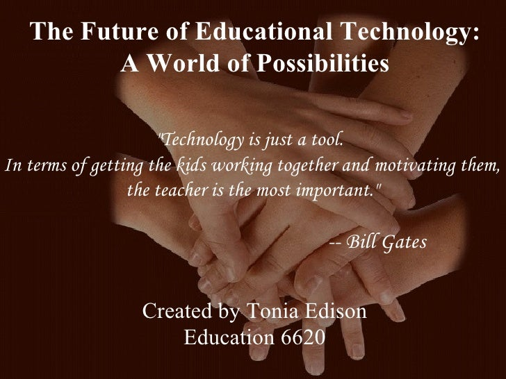 """The Future of Educational Technology:  A World of Possibilities """"Technology is just a tool.  In terms of getting the ..."""