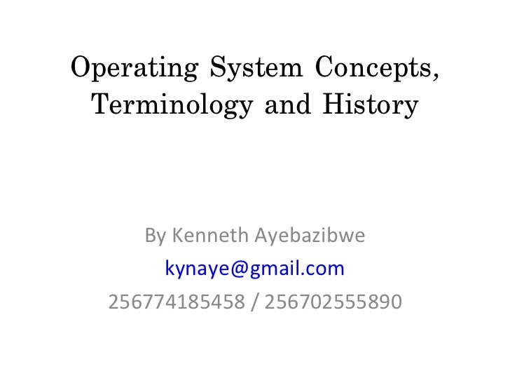 Operating System Concepts, Terminology and History     By Kenneth Ayebazibwe       kynaye@gmail.com  256774185458 / 256702...