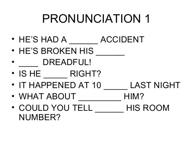 PRONUNCIATION 1 • HE'S HAD A ______ ACCIDENT • HE'S BROKEN HIS ______ • ____ DREADFUL! • IS HE _____ RIGHT? • IT HAPPENED ...