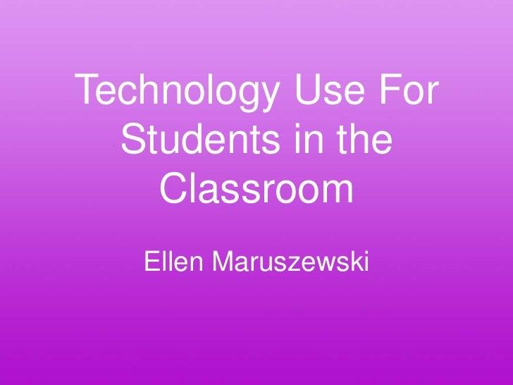 Technology Use For  Students in the    Classroom   Ellen Maruszewski