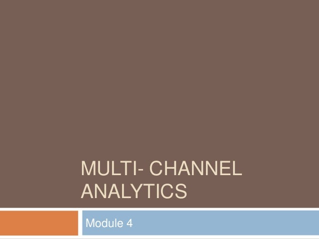MULTI- CHANNEL ANALYTICS Module 4