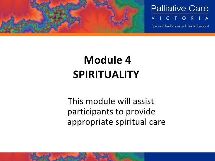Module 4 SPIRITUALITY  This module will assist participants to provide  appropriate spiritual care