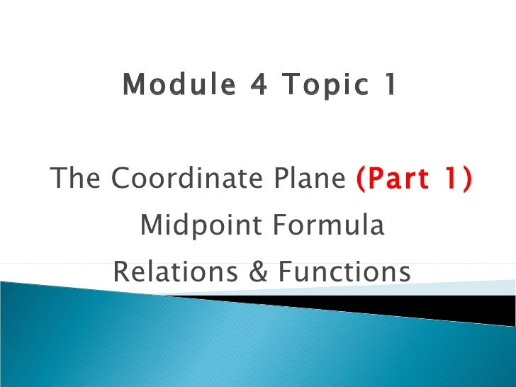 Module 4 Topic 1 The Coordinate Plane  (Part 1) Midpoint Formula Relations & Functions