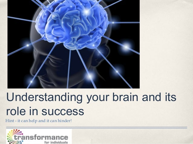 Understanding your brain and itsrole in successHint - it can help and it can hinder!