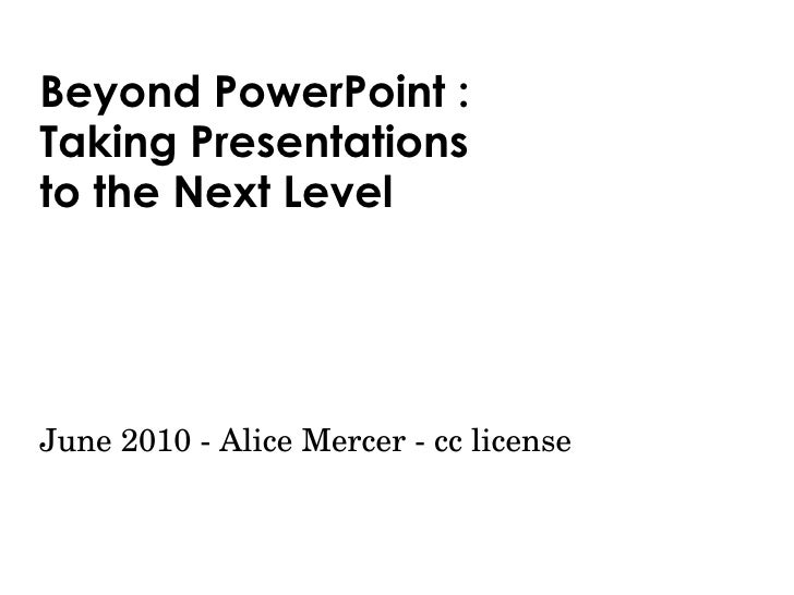 Beyond PowerPoint : Taking Presentations  to the Next Level June 2010 - Alice Mercer - cc license