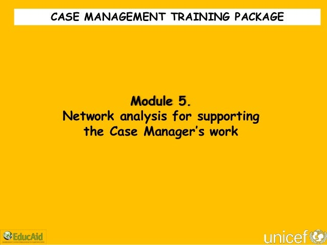 """CASE MANAGEMENT TRAINING PACKAGE           Module 5. Network analysis for supporting    the Case Manager""""s work"""