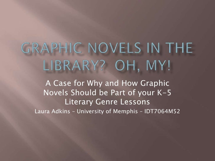 A Case for Why and How Graphic  Novels Should be Part of your K-5       Literary Genre LessonsLaura Adkins – University of...