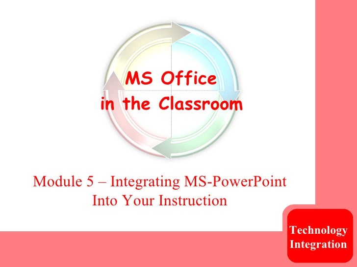 Module 5 – Integrating MS-PowerPoint Into Your Instruction Technology  Integration   MS Office  in the Classroom