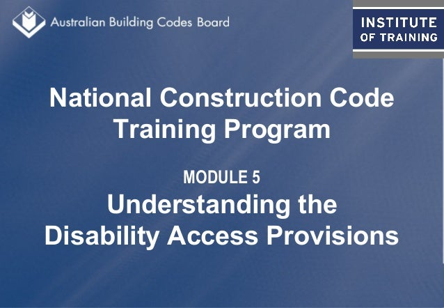 National Construction Code Training Program MODULE 5 Understanding the Disability Access Provisions
