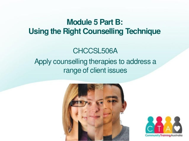 Module 5 Part B:Using the Right Counselling TechniqueCHCCSL506AApply counselling therapies to address arange of client iss...
