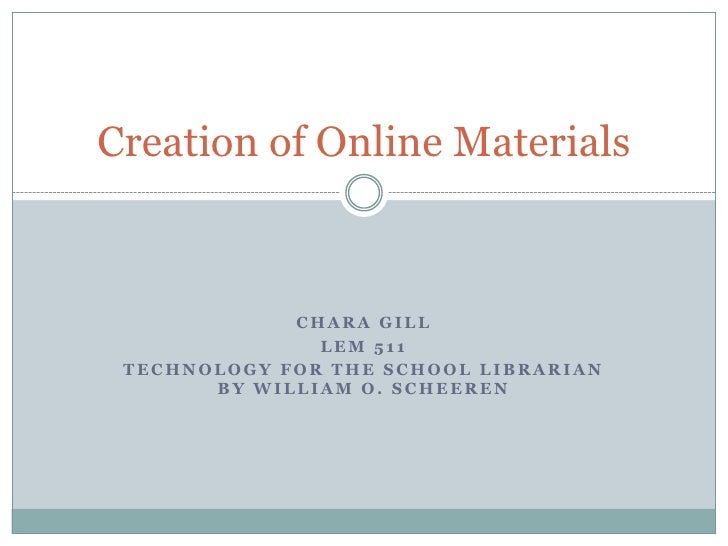 Creation of Online Materials             CHARA GILL               LEM 511 TECHNOLOGY FOR THE SCHOOL LIBRARIAN       BY WIL...