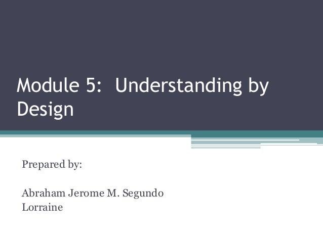 Module 5: Understanding by Design Prepared by:  Abraham Jerome M. Segundo Lorraine