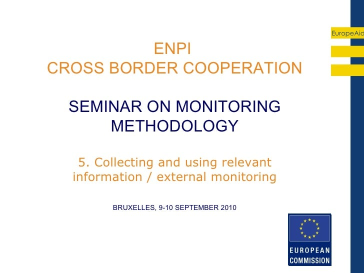 EuropeAid          ENPICROSS BORDER COOPERATION  SEMINAR ON MONITORING      METHODOLOGY   5. Collecting and using relevant...
