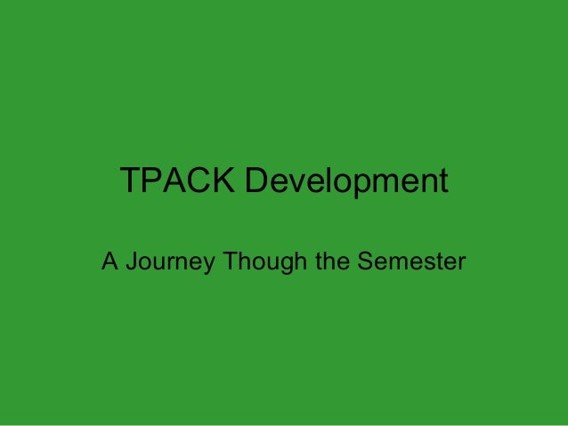 TPACK Development A Journey Though the Semester
