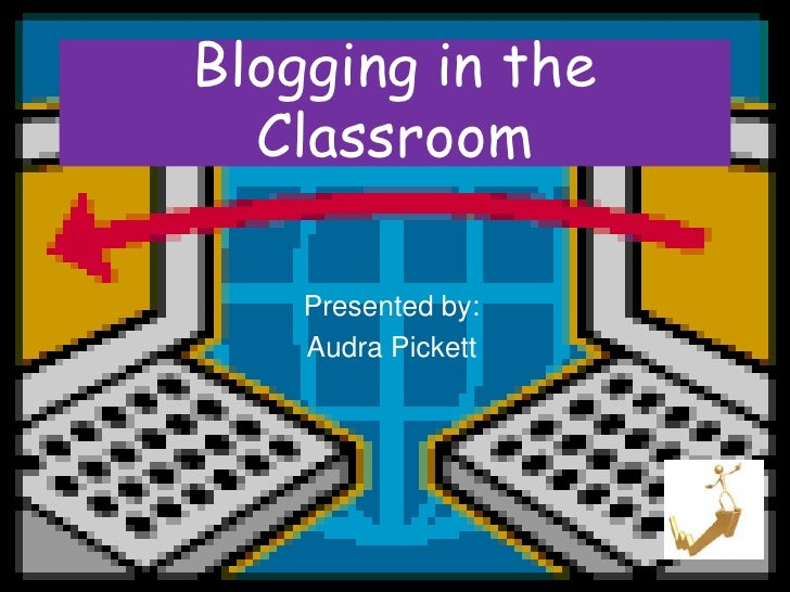 Blogging in the   Classroom      Presented by:     Audra Pickett