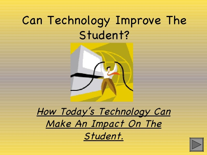 Can Technology Improve The Student? How Today's Technology Can Make An Impact On The Student.