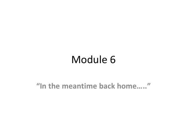 """Module 6 """"In the meantime back home….."""""""