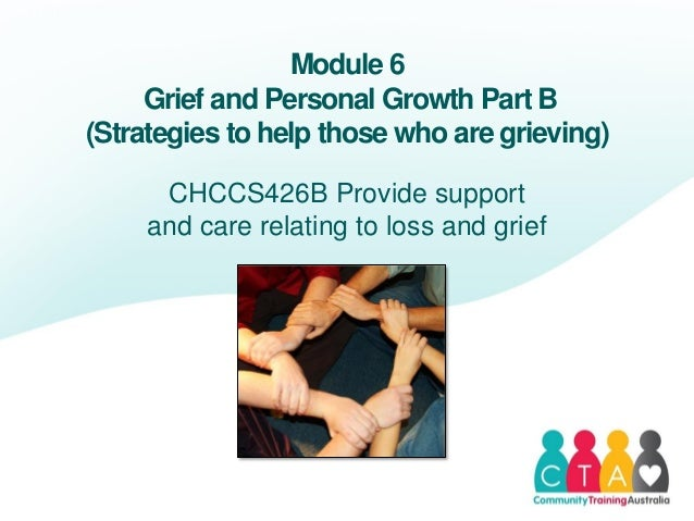 Module 6Grief and Personal Growth Part B(Strategies to help those who are grieving)CHCCS426B Provide supportand care relat...