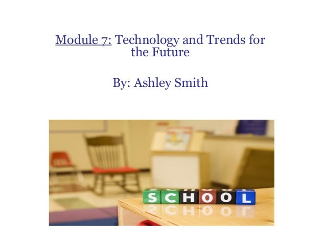 Module 7: Technology and Trends for            the Future         By: Ashley Smith