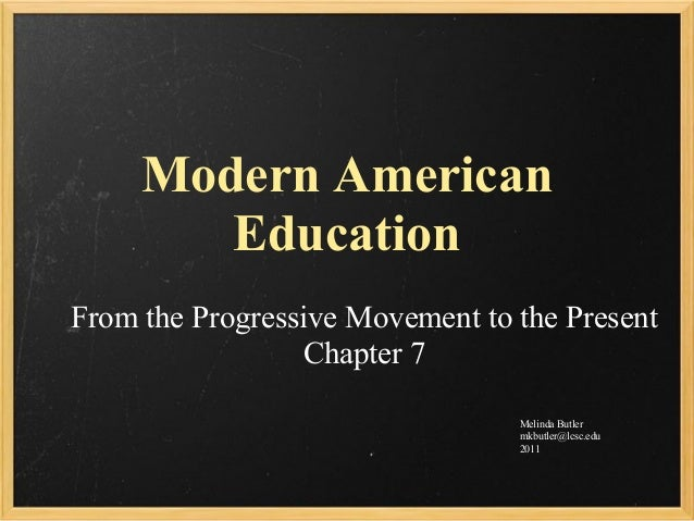 Modern American Education From the Progressive Movement to the Present Chapter 7 Melinda Butler mkbutler@lcsc.edu 2011
