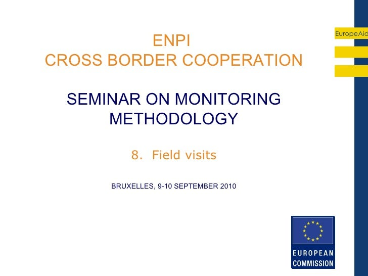 EuropeAid          ENPICROSS BORDER COOPERATION  SEMINAR ON MONITORING      METHODOLOGY          8. Field visits      BRUX...