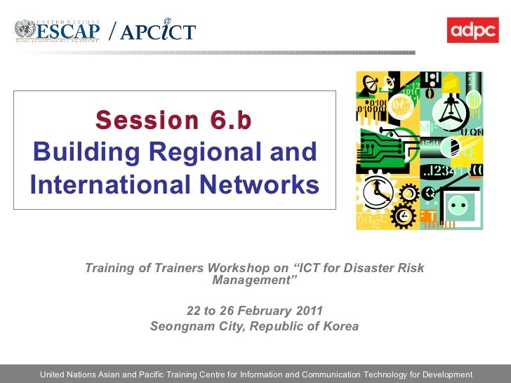 """Session 6.b Building Regional and International Networks Training of Trainers Workshop on """"ICT for Disaster Risk Managemen..."""