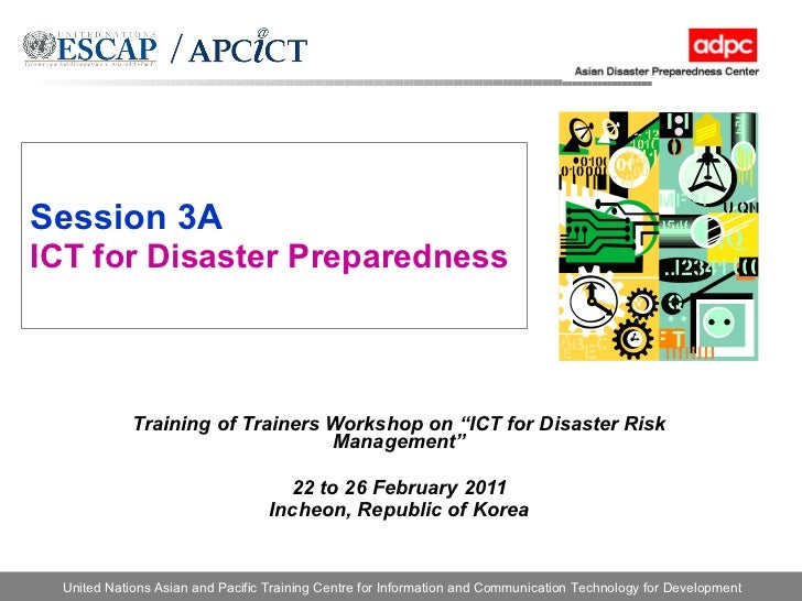 """Session 3A ICT for Disaster Preparedness Training of Trainers Workshop on """"ICT for Disaster Risk Management"""" 22 to 26 Febr..."""