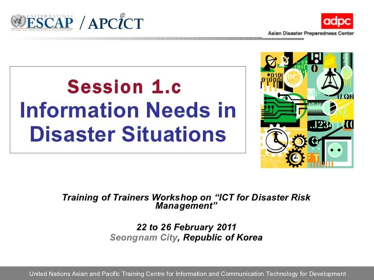 """Session 1.c   Information Needs in Disaster Situations Training of Trainers Workshop on """"ICT for Disaster Risk Management""""..."""