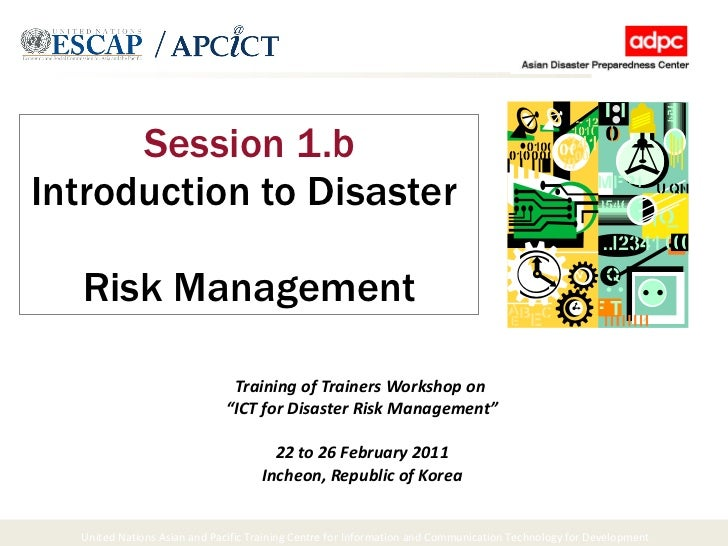"Session 1.b Introduction to Disaster  Risk Management Training of Trainers Workshop on  "" ICT for Disaster Risk Management..."
