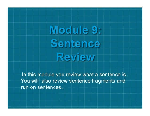 In this module you review what a sentence is. You will also review sentence fragments and run on sentences.