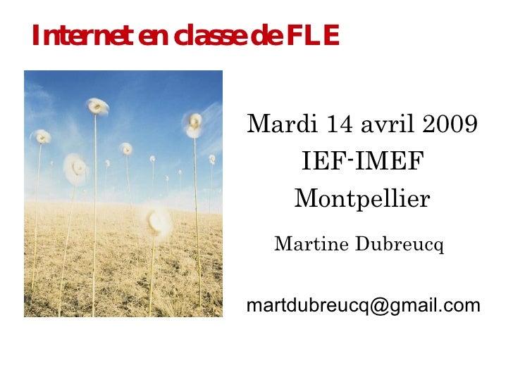 Internet   en classe de FLE Mardi 14 avril 2009 IEF-IMEF Montpellier Martine Dubreucq [email_address]