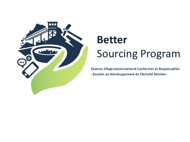 Better Sourcing Program Chaines d'Approvisionnement Conformes et Responsables - Soutien au Développement de l'Activité Min...