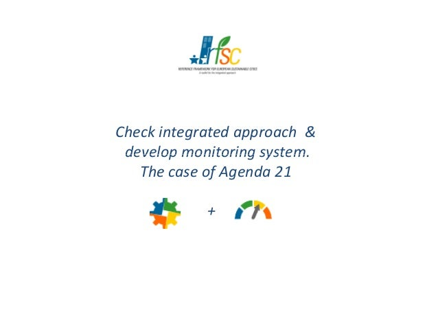Check integrated approach &develop monitoring system.develop monitoring system.The case of Agenda 21+