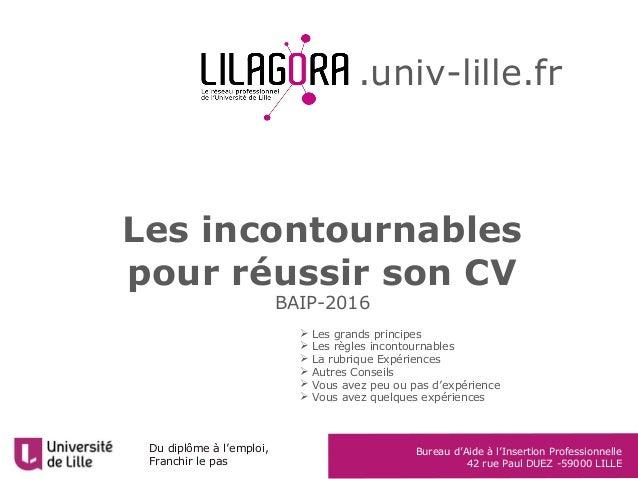 Du diplôme à l'emploi Franchir le pas BAIP – Université Lille 2 42 rue Paul Duez 59000 Lille Les incontournables pour réus...